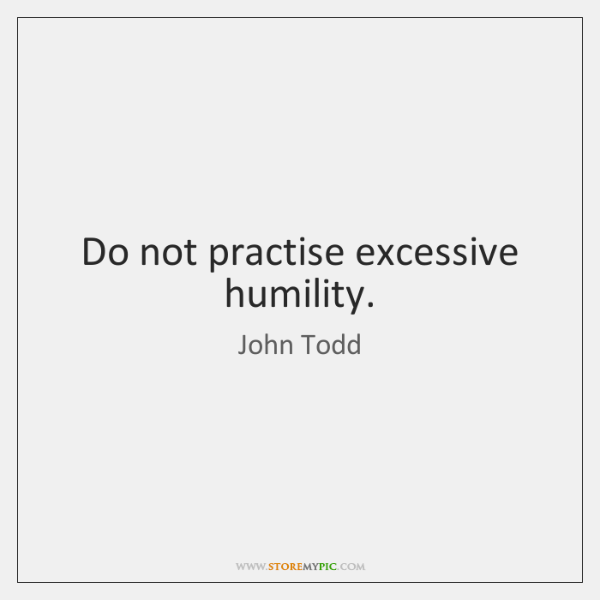 Do not practise excessive humility.