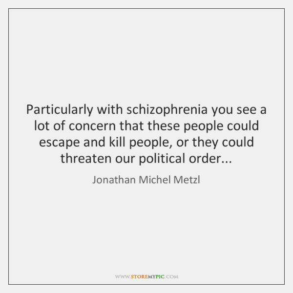 Particularly with schizophrenia you see a lot of concern that these people ...