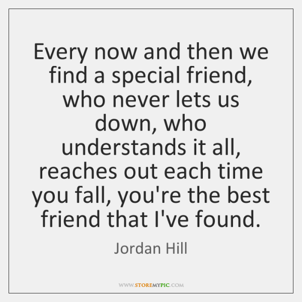 Every now and then we find a special friend, who never lets ...