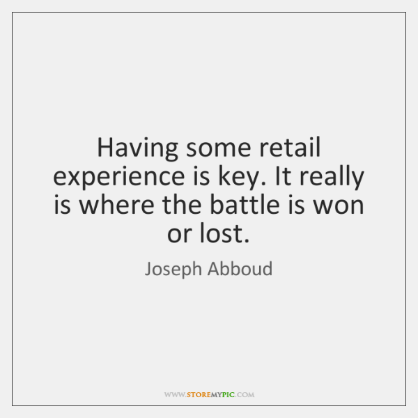 Having some retail experience is key. It really is where the battle ...