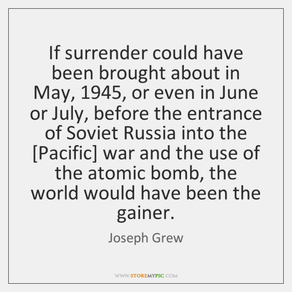 If surrender could have been brought about in May, 1945, or even in ...