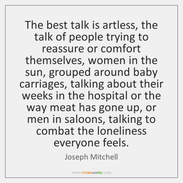 The best talk is artless, the talk of people trying to reassure ...