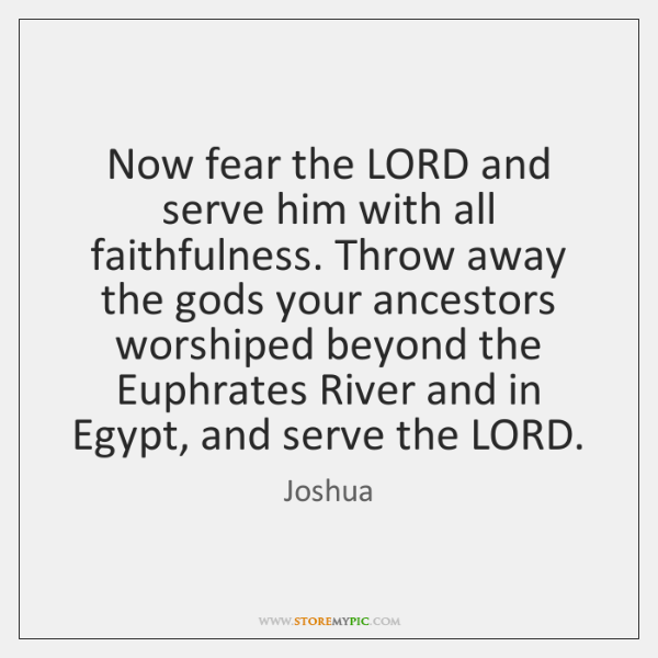 Now fear the LORD and serve him with all faithfulness. Throw away ...
