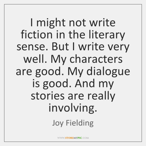 I might not write fiction in the literary sense. But I write ...