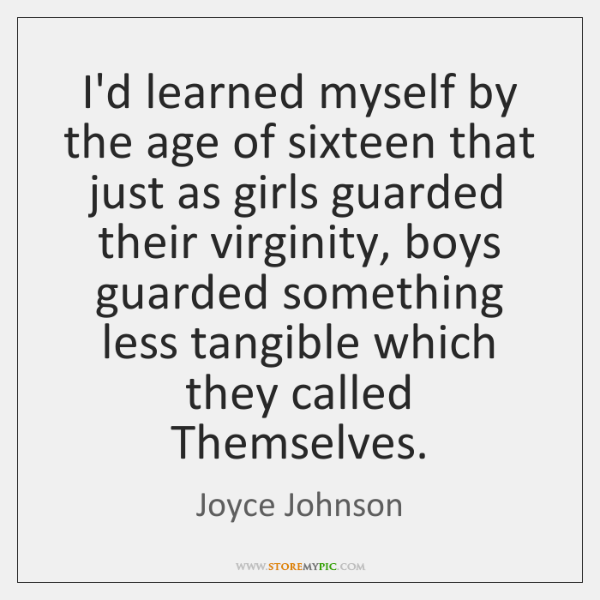 I'd learned myself by the age of sixteen that just as girls ...