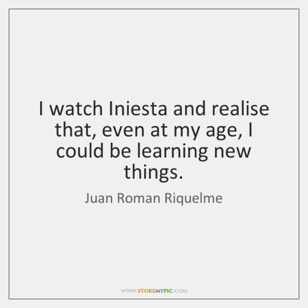 I watch Iniesta and realise that, even at my age, I could ...