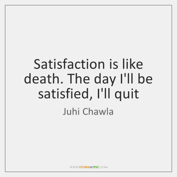 Satisfaction is like death. The day I'll be satisfied, I'll quit