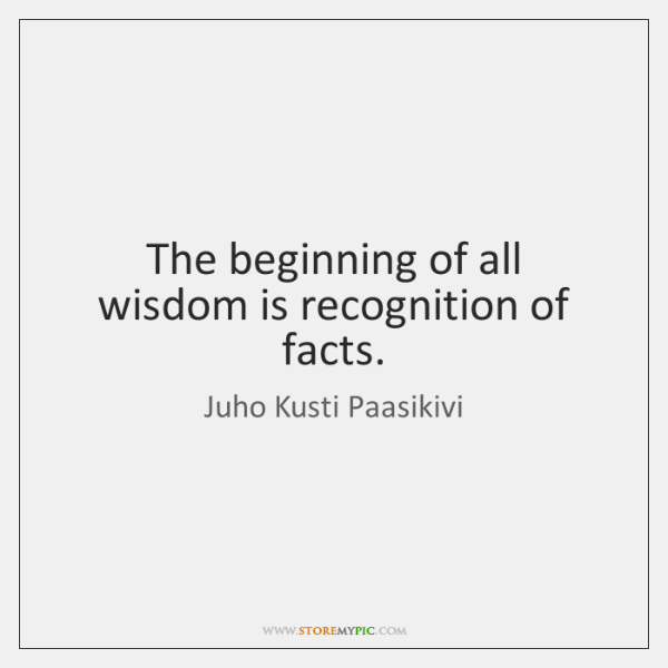 The beginning of all wisdom is recognition of facts.