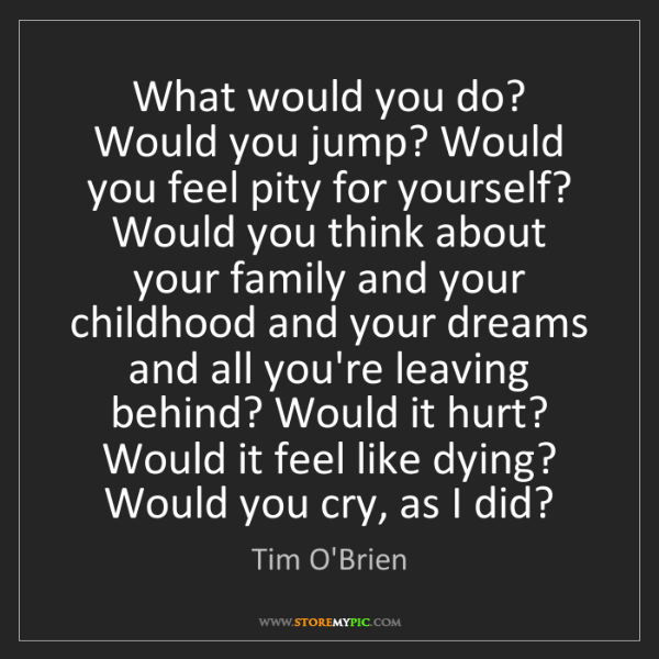 Tim O'Brien: What would you do? Would you jump? Would you feel pity...
