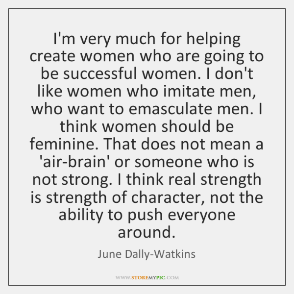 I'm very much for helping create women who are going to be ...