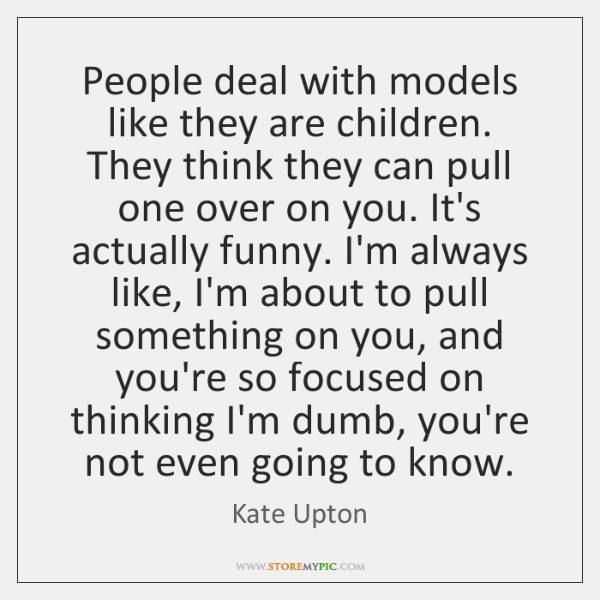 People deal with models like they are children. They think they can ...