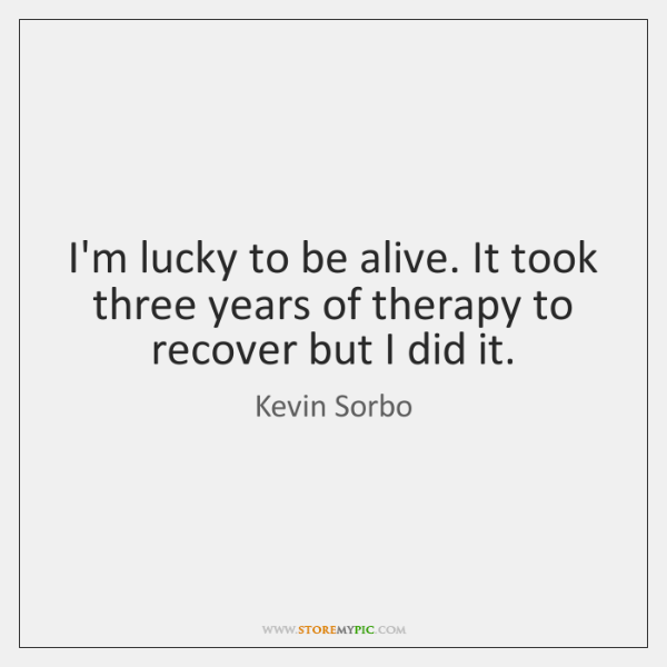 I'm lucky to be alive. It took three years of therapy to ...