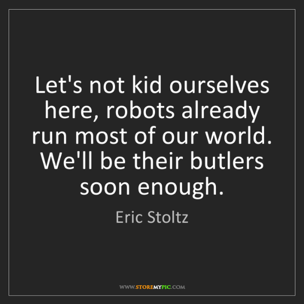 Eric Stoltz: Let's not kid ourselves here, robots already run most...