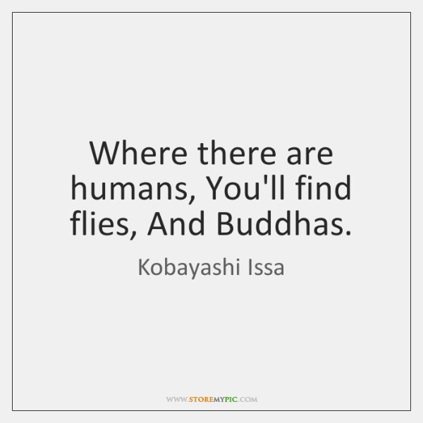 Where there are humans, You'll find flies, And Buddhas.