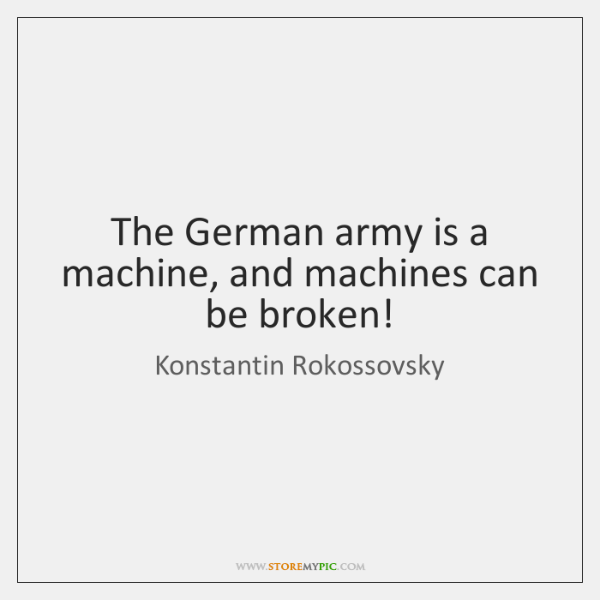 The German army is a machine, and machines can be broken!