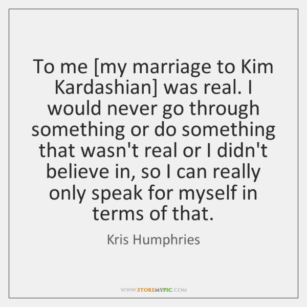 To me [my marriage to Kim Kardashian] was real. I would never ...