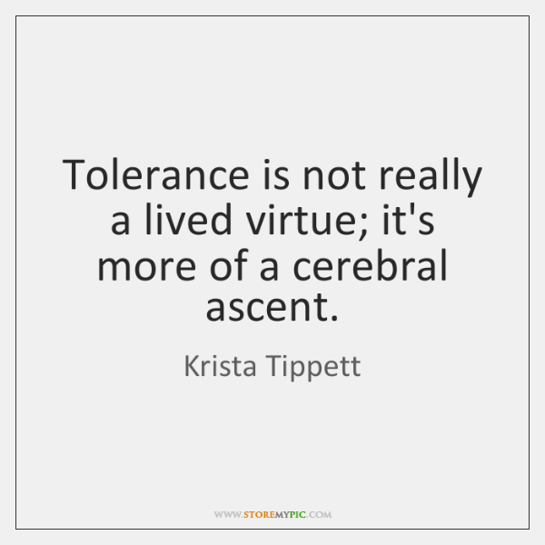 Tolerance is not really a lived virtue; it's more of a cerebral ...