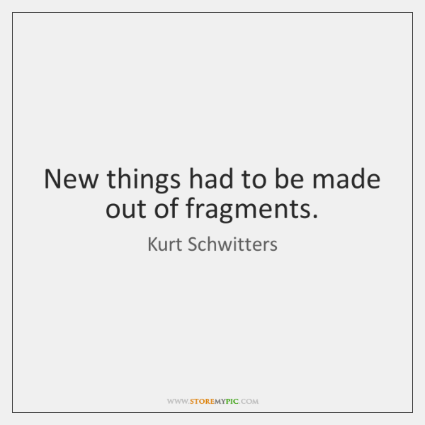 New things had to be made out of fragments.