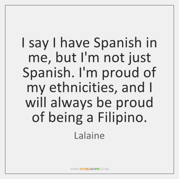 I say I have Spanish in me, but I'm not just Spanish. ...