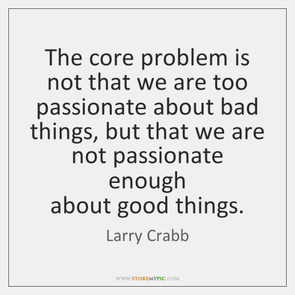 The core problem is not that we are too passionate about bad ...