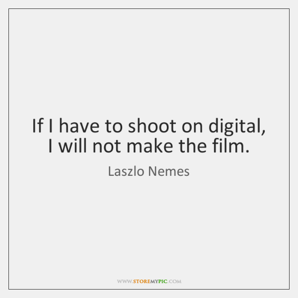 If I have to shoot on digital, I will not make the ...