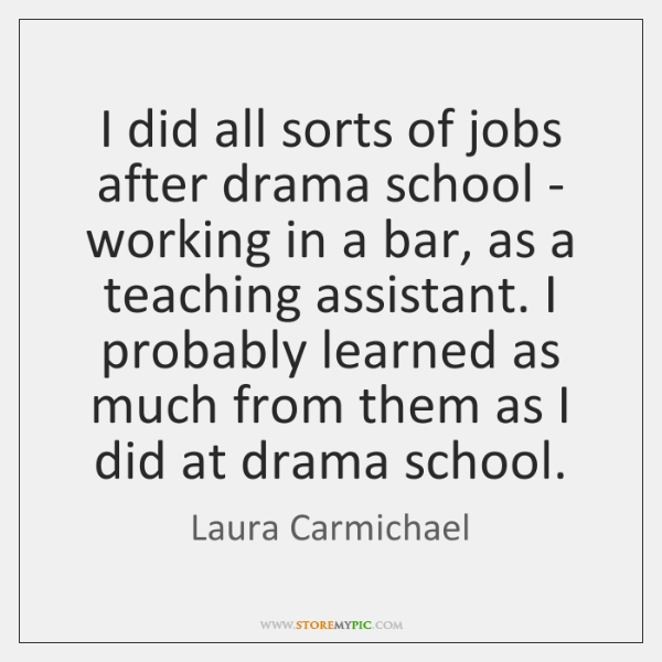 I did all sorts of jobs after drama school - working in ...