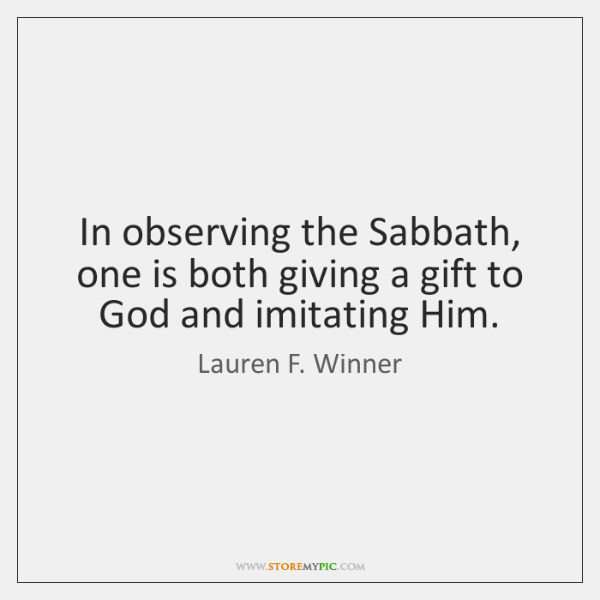 In observing the Sabbath, one is both giving a gift to God ...