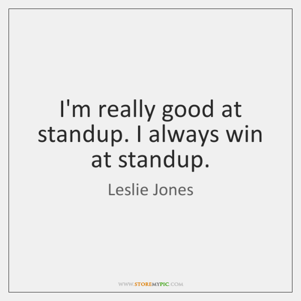 I'm really good at standup. I always win at standup.
