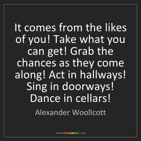 Alexander Woollcott: It comes from the likes of you! Take what you can get!...