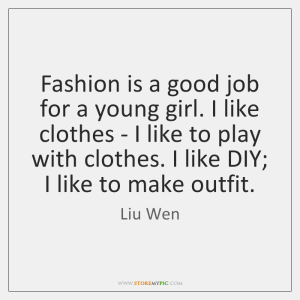 Fashion is a good job for a young girl. I like clothes ...
