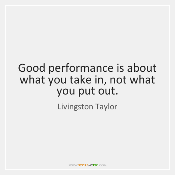 Good performance is about what you take in, not what you put ...