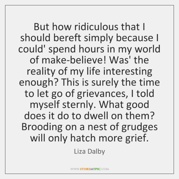 But how ridiculous that I should bereft simply because I could' spend ...