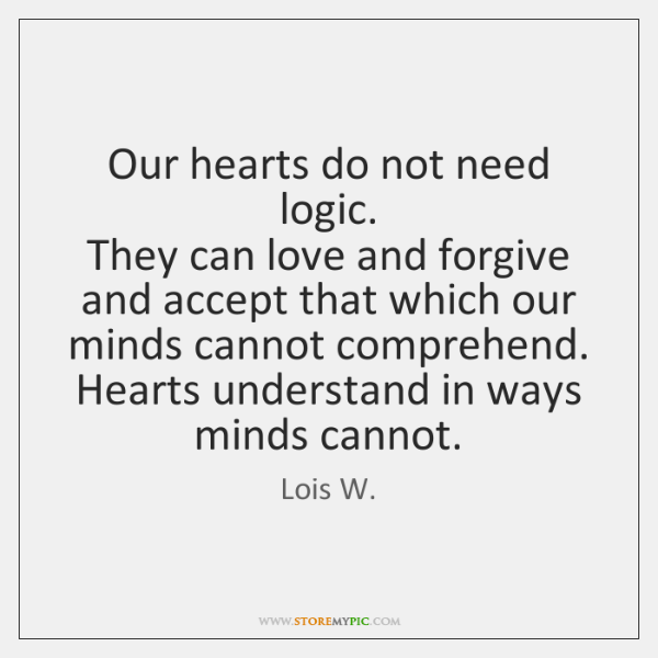 Our hearts do not need logic.  They can love and forgive and ...