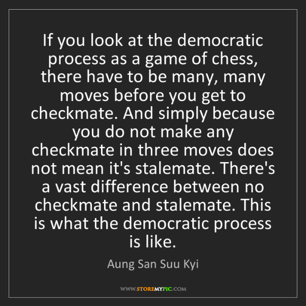 Aung San Suu Kyi: If you look at the democratic process as a game of chess,...