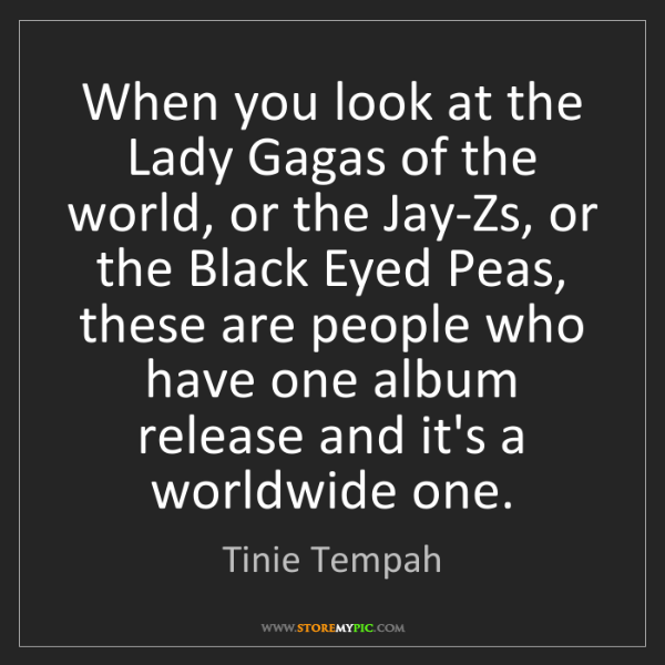 Tinie Tempah: When you look at the Lady Gagas of the world, or the...