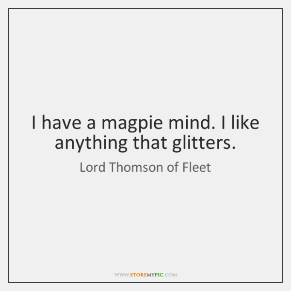 I have a magpie mind. I like anything that glitters.