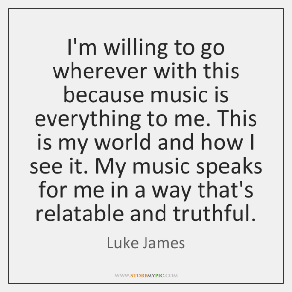 I'm willing to go wherever with this because music is everything to ...