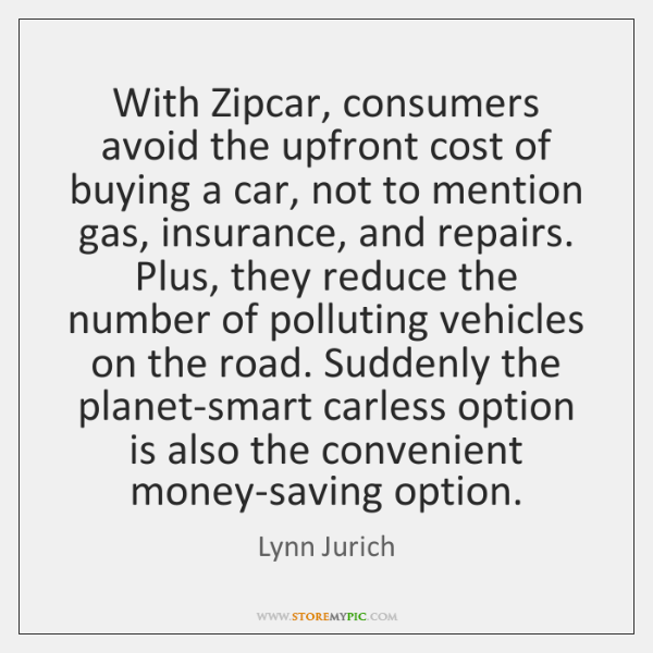 With Zipcar, consumers avoid the upfront cost of buying a car, not ...