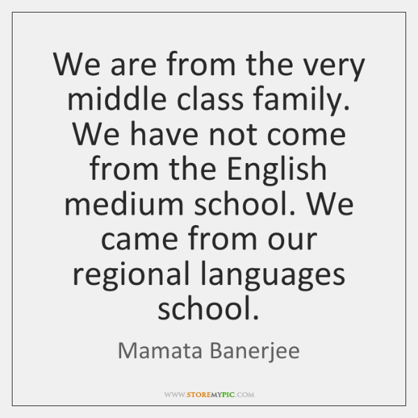 We are from the very middle class family. We have not come ...