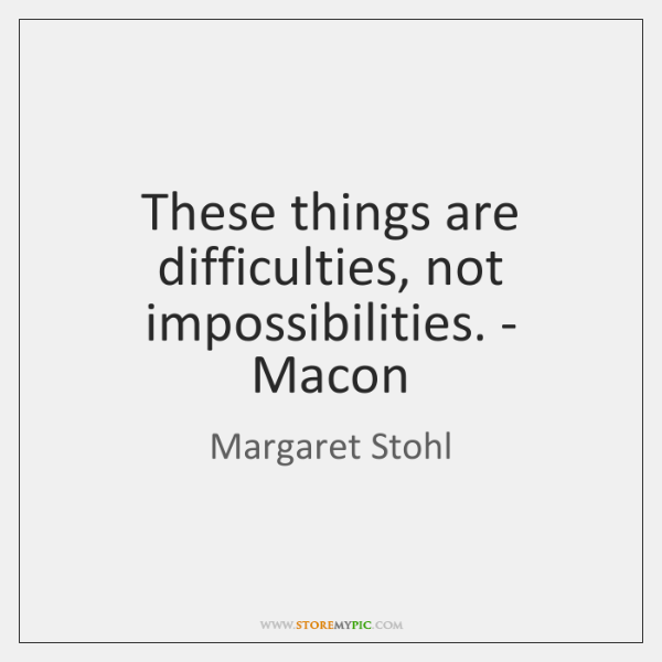 These things are difficulties, not impossibilities. - Macon