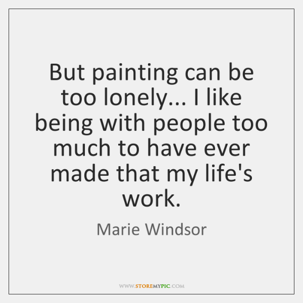 But painting can be too lonely... I like being with people too ...
