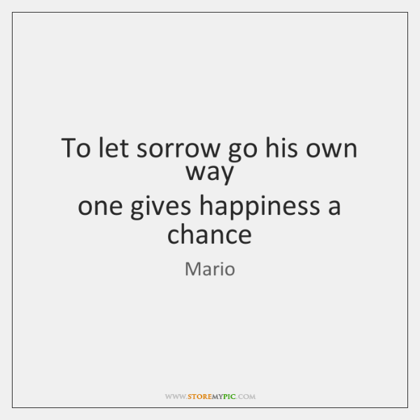 To let sorrow go his own way  one gives happiness a chance