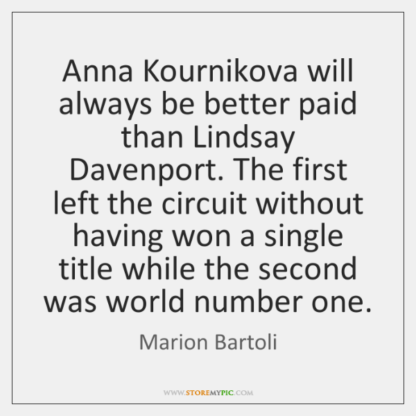Anna Kournikova will always be better paid than Lindsay Davenport. The first ...