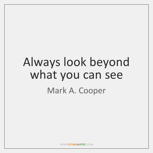 Always look beyond what you can see