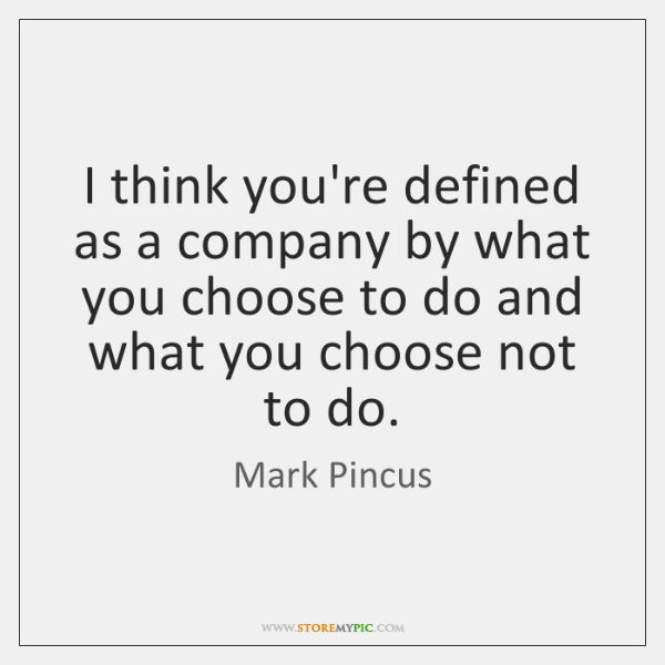 I think you're defined as a company by what you choose to ...