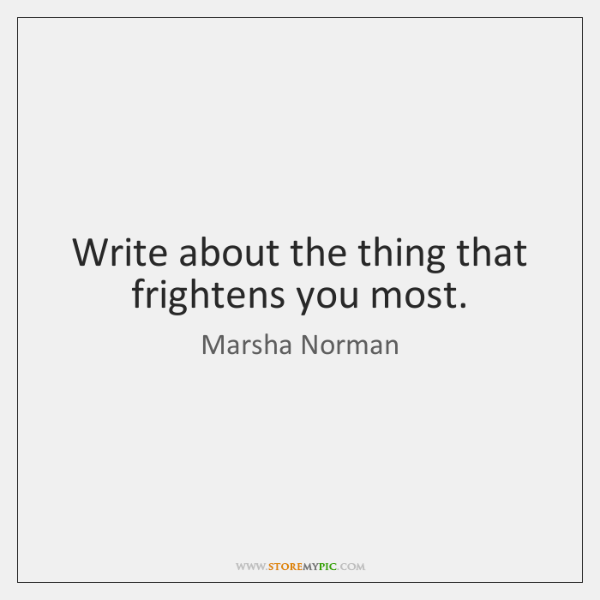 Write about the thing that frightens you most.