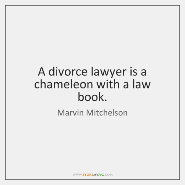 A divorce lawyer is a chameleon with a law book.