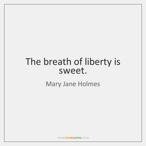 The breath of liberty is sweet.