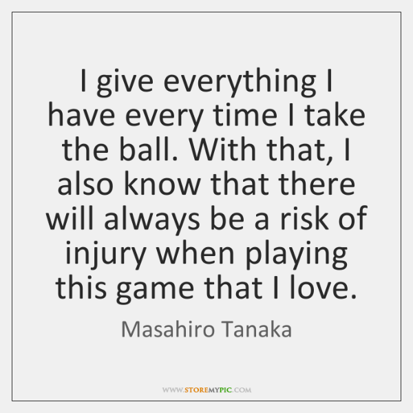 I give everything I have every time I take the ball. With ...