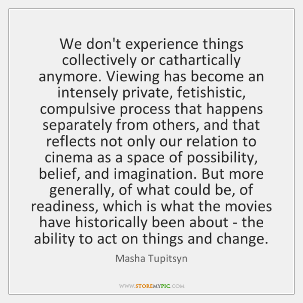 We don't experience things collectively or cathartically anymore. Viewing has become an ...